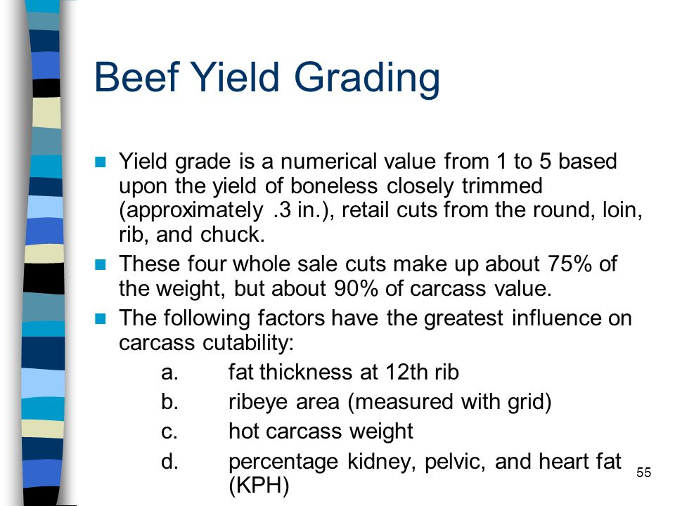 55 Beef Yield Grading Yield grade is a numerical value from 1 to 5 based upon the yield of boneless closely trimmed (approximately.3 in.), retail cuts