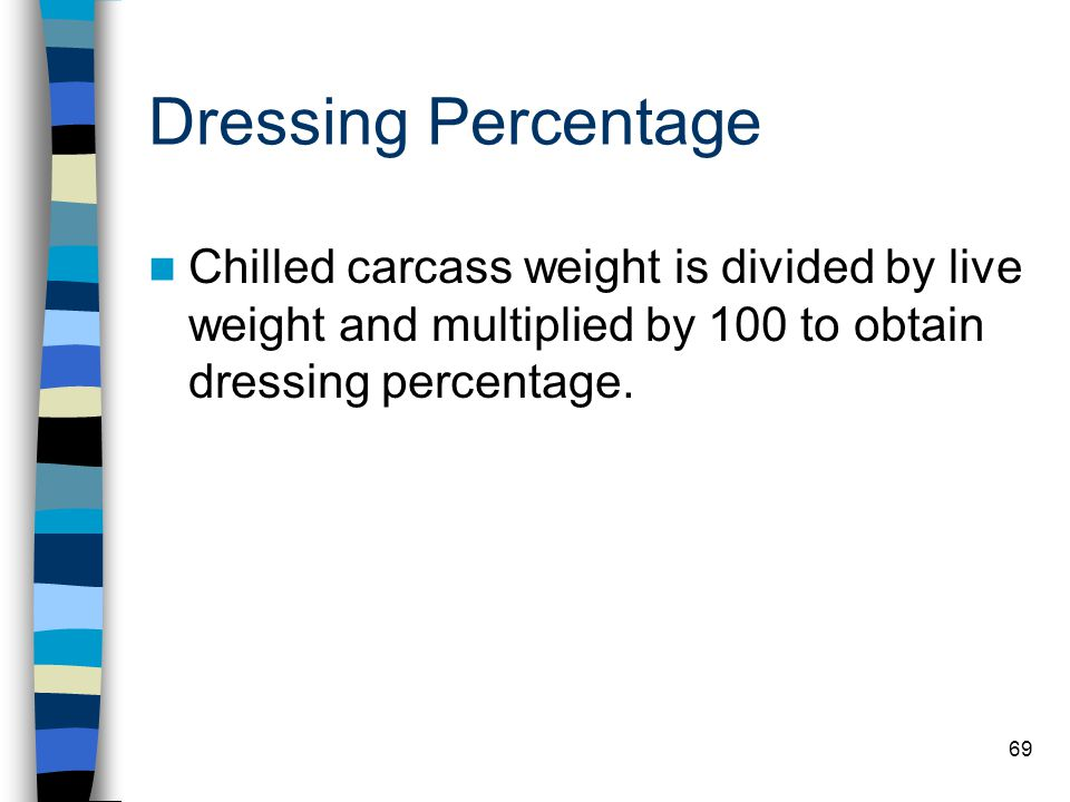 69 Dressing Percentage Chilled carcass weight is divided by live weight and multiplied by 100 to obtain dressing percentage.