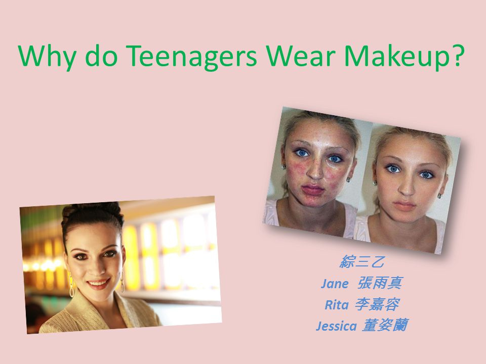 Why do Teenagers Wear Makeup 綜三乙 Jane 張雨真 Rita 李嘉容 Jessica 董姿蘭