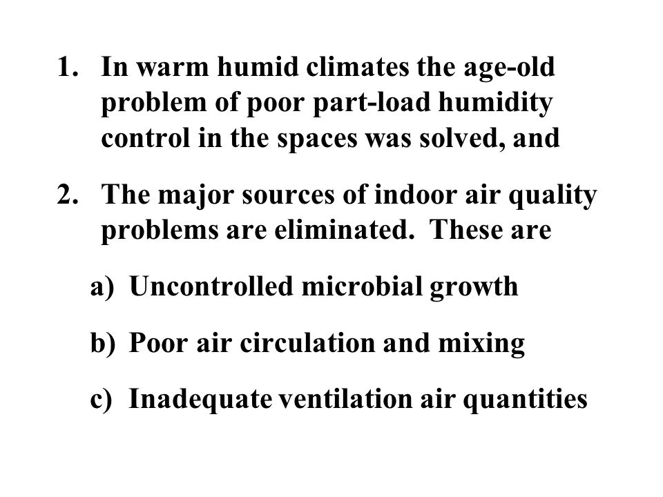 1.In warm humid climates the age-old problem of poor part-load humidity control in the spaces was solved, and 2.The major sources of indoor air qualit