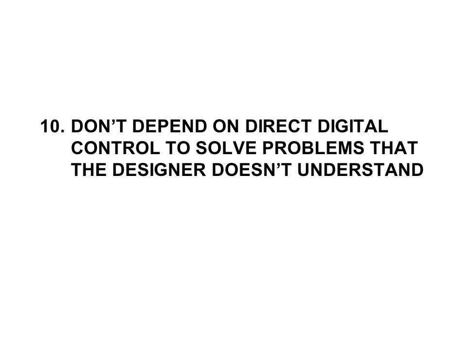 10.DON'T DEPEND ON DIRECT DIGITAL CONTROL TO SOLVE PROBLEMS THAT THE DESIGNER DOESN'T UNDERSTAND