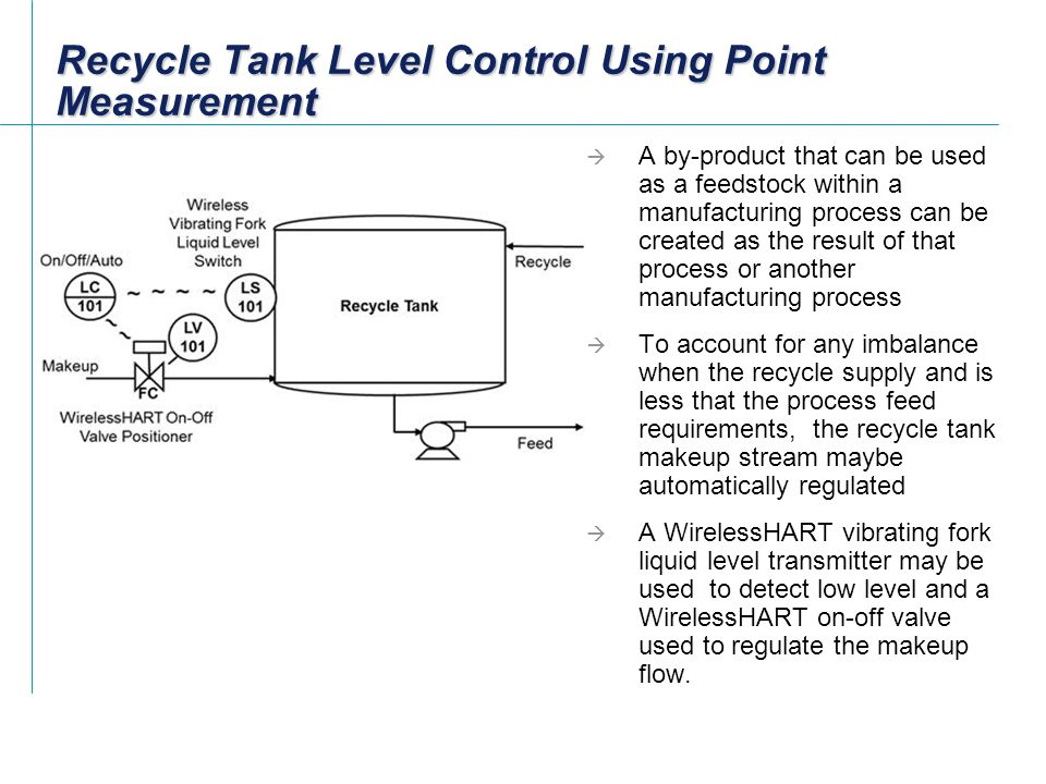 Recycle Tank Level Control Using Point Measurement  A by-product that can be used as a feedstock within a manufacturing process can be created as the result of that process or another manufacturing process  To account for any imbalance when the recycle supply and is less that the process feed requirements, the recycle tank makeup stream maybe automatically regulated  A WirelessHART vibrating fork liquid level transmitter may be used to detect low level and a WirelessHART on-off valve used to regulate the makeup flow.