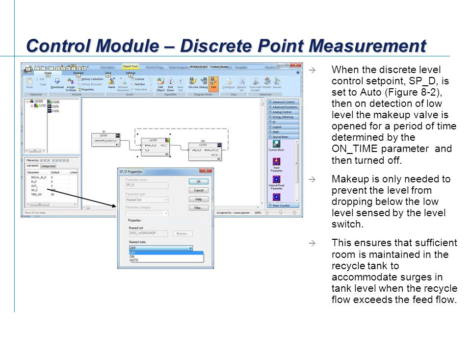 Control Module – Discrete Point Measurement  When the discrete level control setpoint, SP_D, is set to Auto (Figure 8-2), then on detection of low level the makeup valve is opened for a period of time determined by the ON_TIME parameter and then turned off.