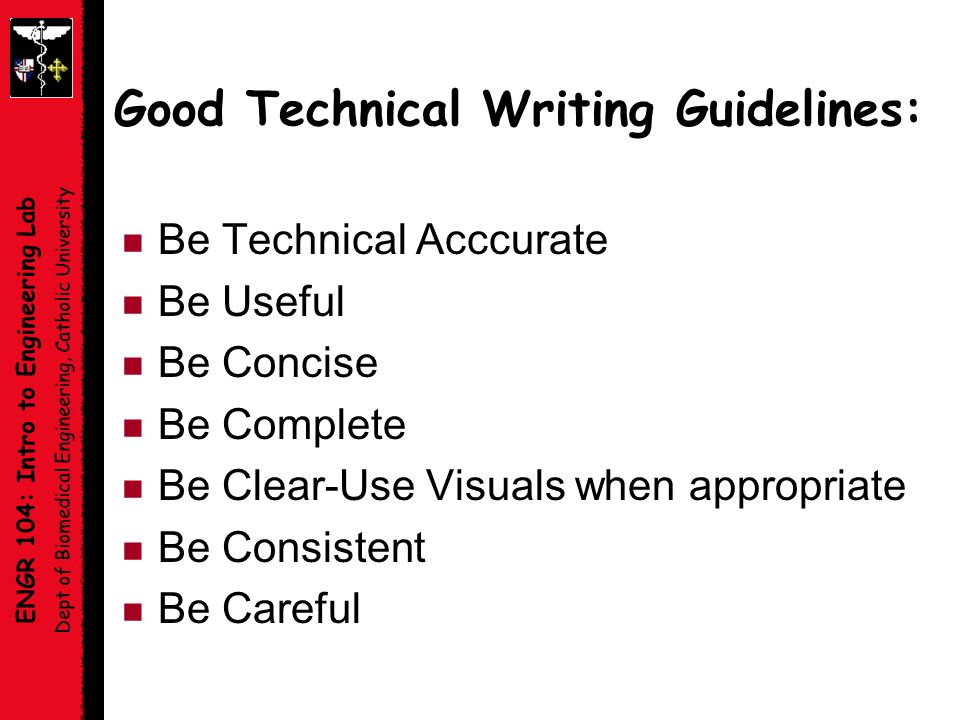 ENGR 104: Intro to Engineering Lab Dept of Biomedical Engineering, Catholic University Good Technical Writing Guidelines: n Be Technical Acccurate n Be Useful n Be Concise n Be Complete n Be Clear-Use Visuals when appropriate n Be Consistent n Be Careful