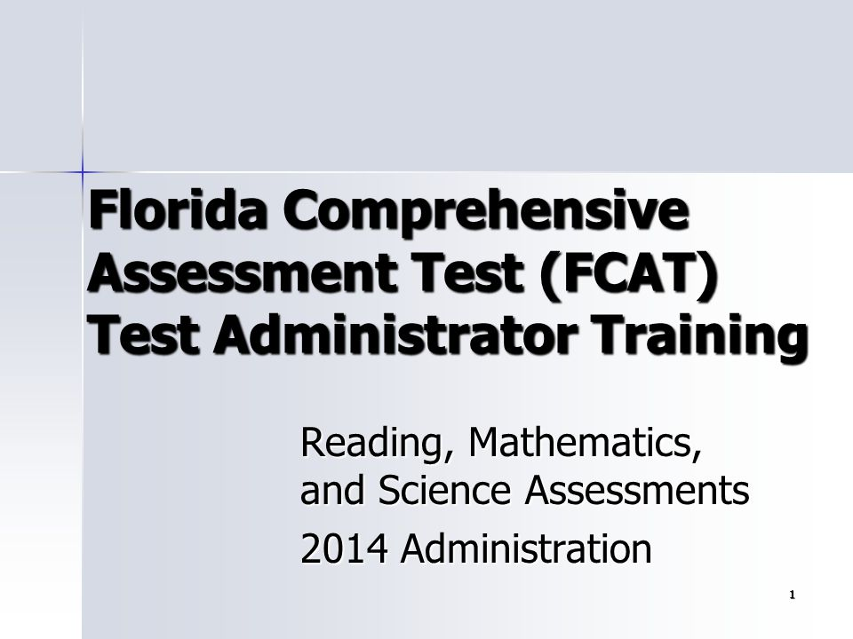 1 Florida Comprehensive Assessment Test (FCAT) Test Administrator Training Reading, Mathematics, and Science Assessments 2014 Administration