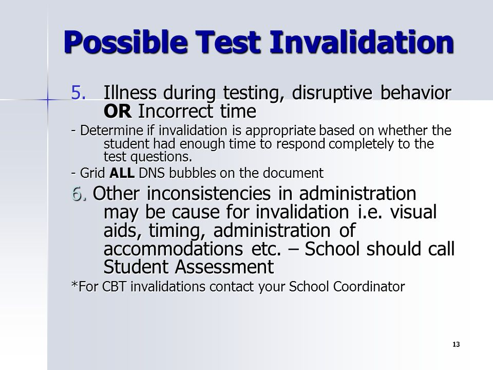 13 Possible Test Invalidation 5.Illness during testing, disruptive behavior OR Incorrect time - Determine if invalidation is appropriate based on whet