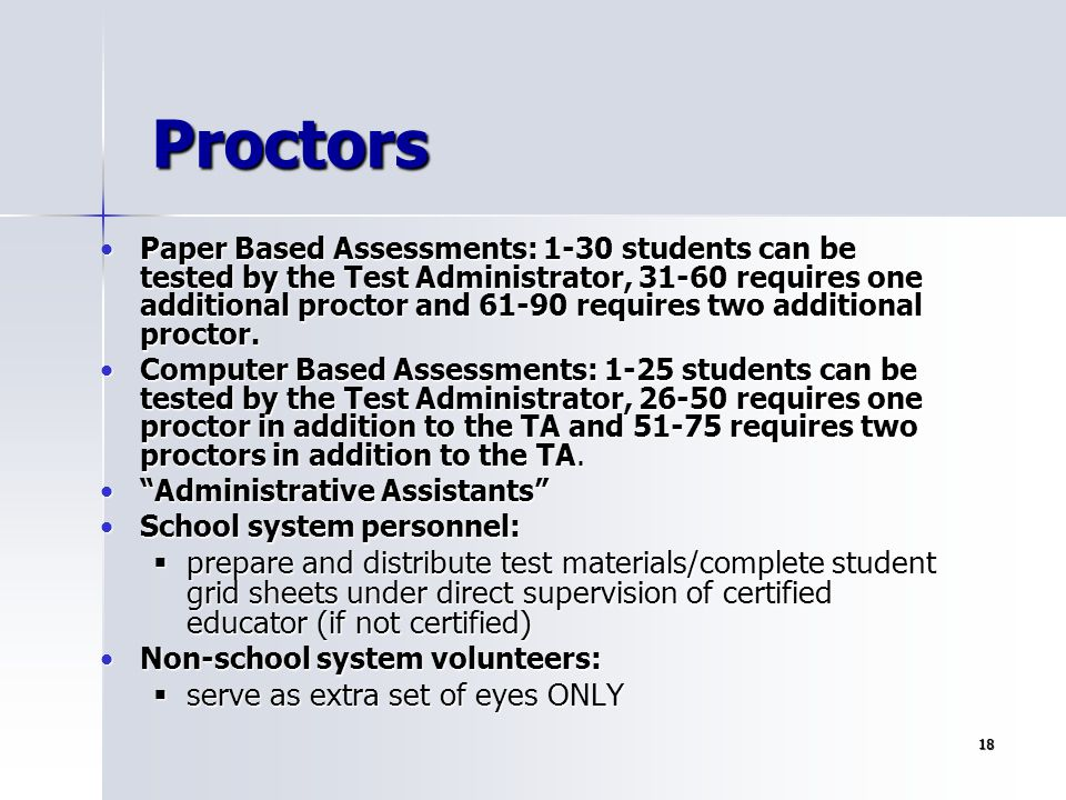 18 Proctors Paper Based Assessments: 1-30 students can be tested by the Test Administrator, 31-60 requires one additional proctor and 61-90 requires t