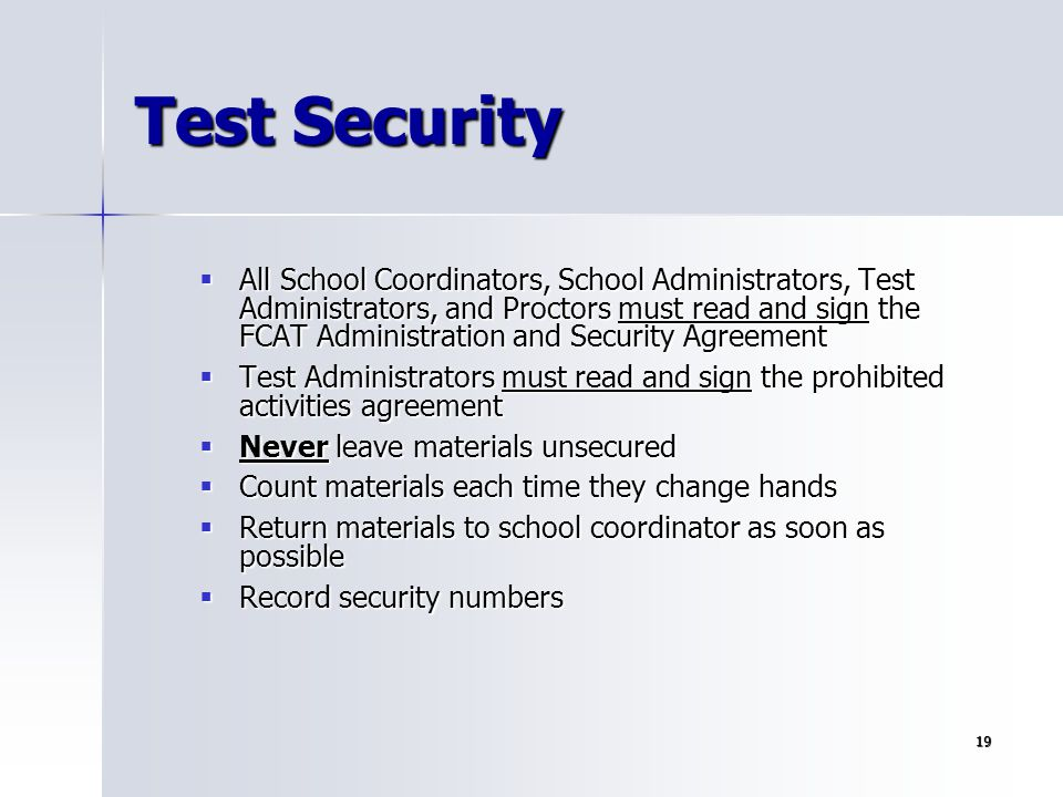 19 Test Security  All School Coordinators, School Administrators, Test Administrators, and Proctors must read and sign the FCAT Administration and Se