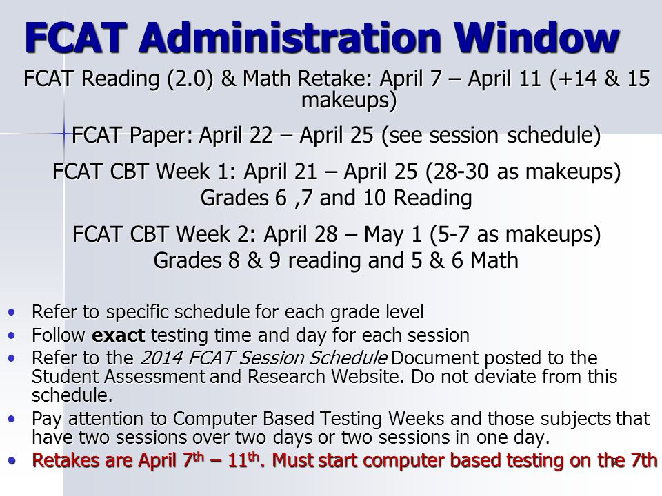 2 FCAT Administration Window FCAT Reading (2.0) & Math Retake: April 7 – April 11 (+14 & 15 makeups) FCAT Paper: April 22 – April 25 (see session sche