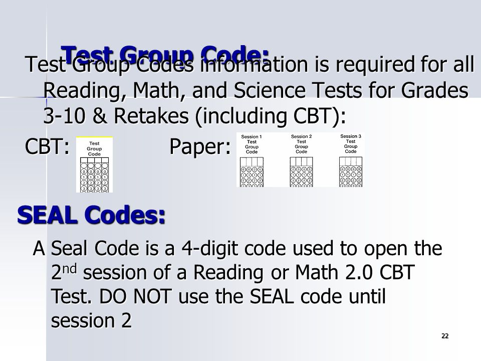 22 Test Group Code: Test Group Codes information is required for all Reading, Math, and Science Tests for Grades 3-10 & Retakes (including CBT): CBT:P