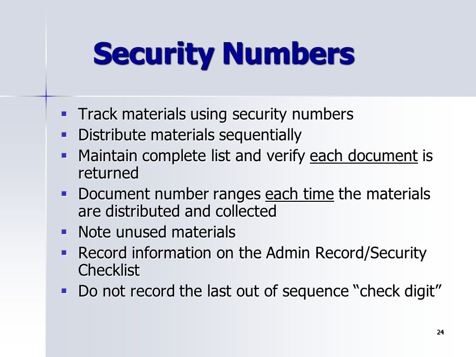 24 Security Numbers  Track materials using security numbers  Distribute materials sequentially  Maintain complete list and verify each document is