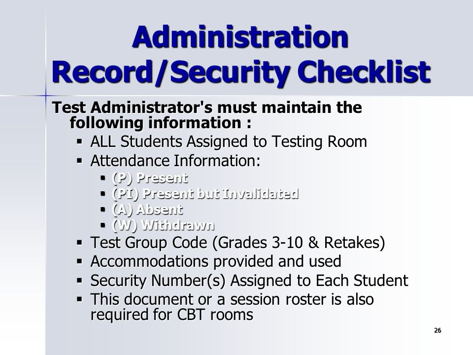 26 Administration Record/Security Checklist Test Administrator's must maintain the following information :  ALL Students Assigned to Testing Room  A
