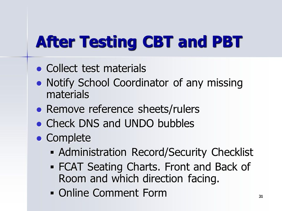31 After Testing CBT and PBT ● Collect test materials ● Notify School Coordinator of any missing materials ● Remove reference sheets/rulers ● Check DN