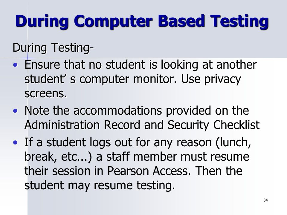 34 During Testing- Ensure that no student is looking at another student' s computer monitor. Use privacy screens.Ensure that no student is looking at