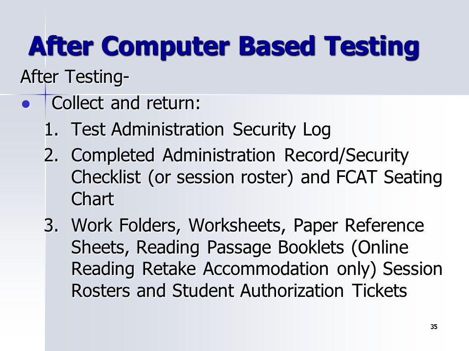 35 After Testing- ● Collect and return: 1.Test Administration Security Log 2.Completed Administration Record/Security Checklist (or session roster) an