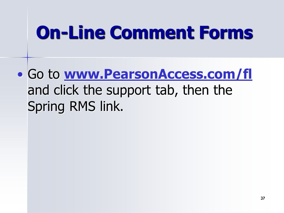 37 On-Line Comment Forms Go to www.PearsonAccess.com/fl and click the support tab, then the Spring RMS link.Go to www.PearsonAccess.com/fl and click t