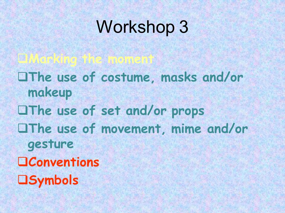 Workshop 3  Marking the moment  The use of costume, masks and/or makeup  The use of set and/or props  The use of movement, mime and/or gesture  Conventions  Symbols