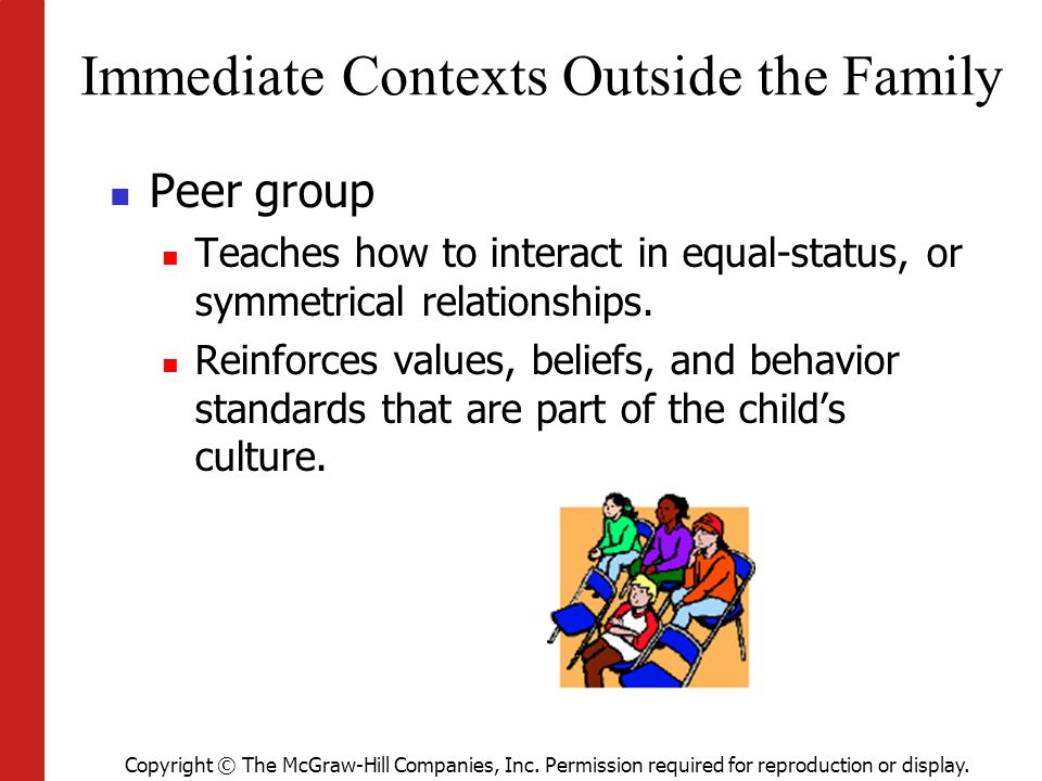 Copyright © The McGraw-Hill Companies, Inc. Permission required for reproduction or display. Immediate Contexts Outside the Family Peer group Teaches
