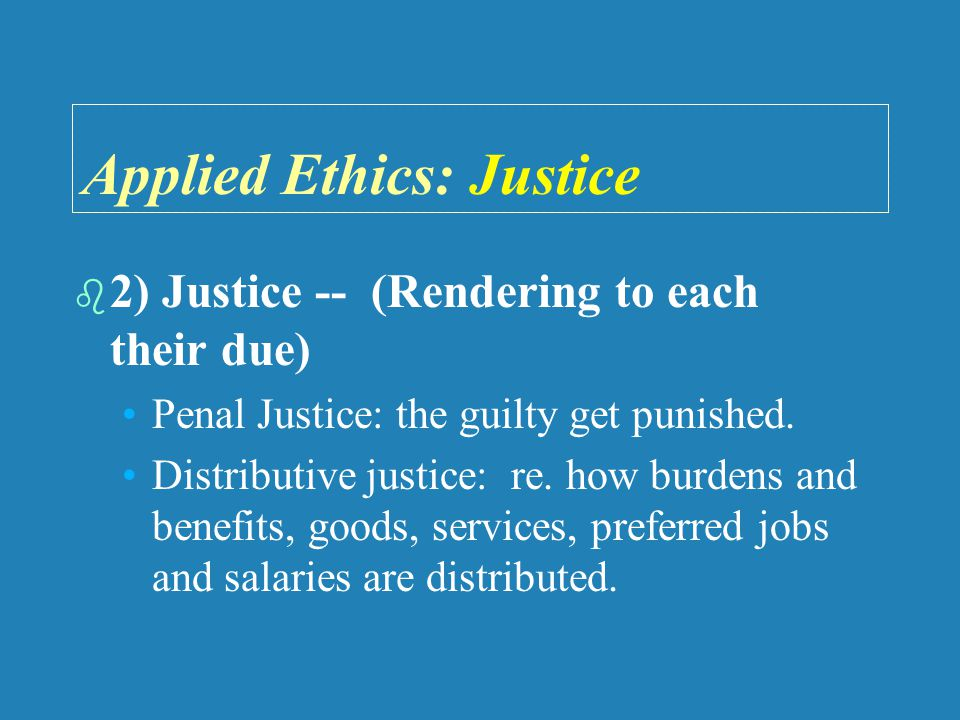 Applied Ethics: Justice   2) Justice -- (Rendering to each their due) Penal Justice: the guilty get punished.