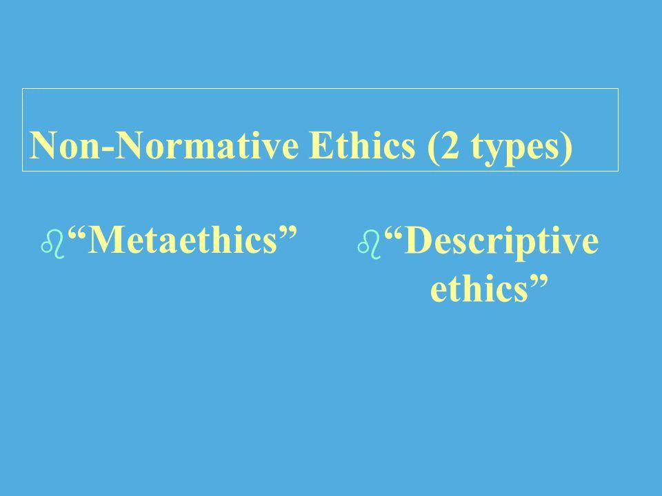 Non-Normative Ethics (2 types)   Metaethics  Descriptive ethics