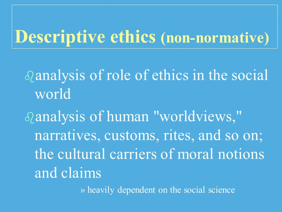 Descriptive ethics (non-normative)   analysis of role of ethics in the social world   analysis of human worldviews, narratives, customs, rites, and so on; the cultural carriers of moral notions and claims » »heavily dependent on the social science