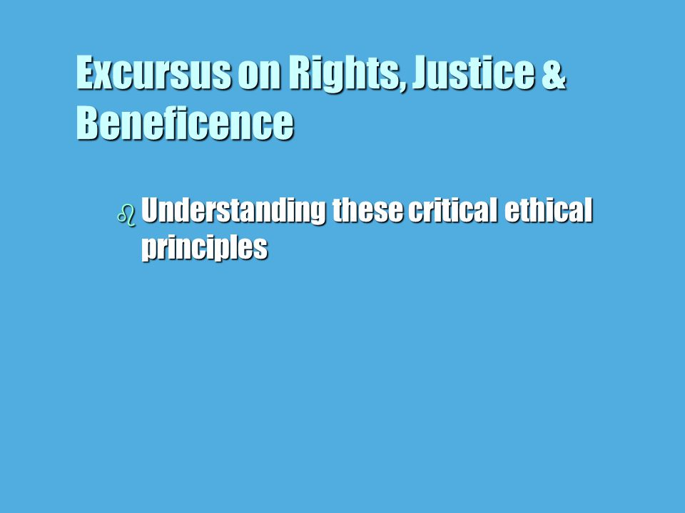 Excursus on Rights, Justice & Beneficence b Understanding these critical ethical principles