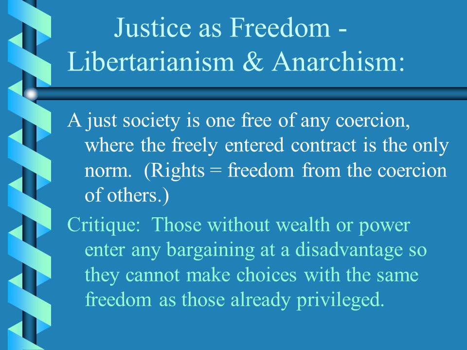 Justice as Freedom - Libertarianism & Anarchism: A just society is one free of any coercion, where the freely entered contract is the only norm.