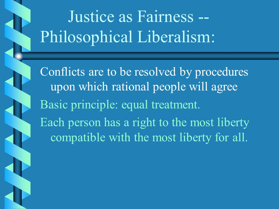 Justice as Fairness -- Philosophical Liberalism: Conflicts are to be resolved by procedures upon which rational people will agree Basic principle: equal treatment.