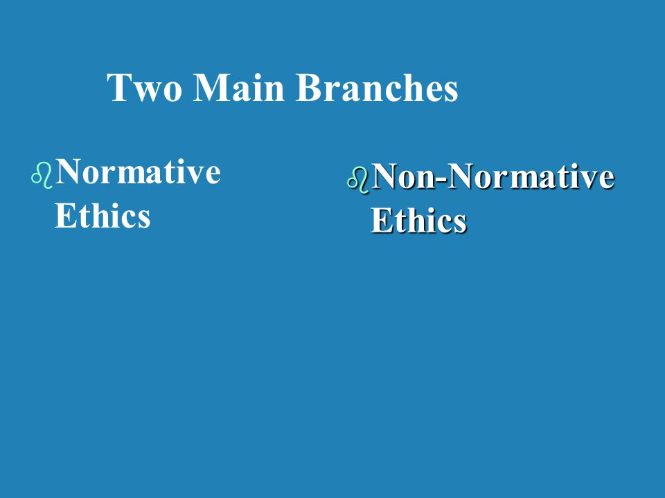 Two Main Branches b b Normative Ethics b Non-Normative Ethics
