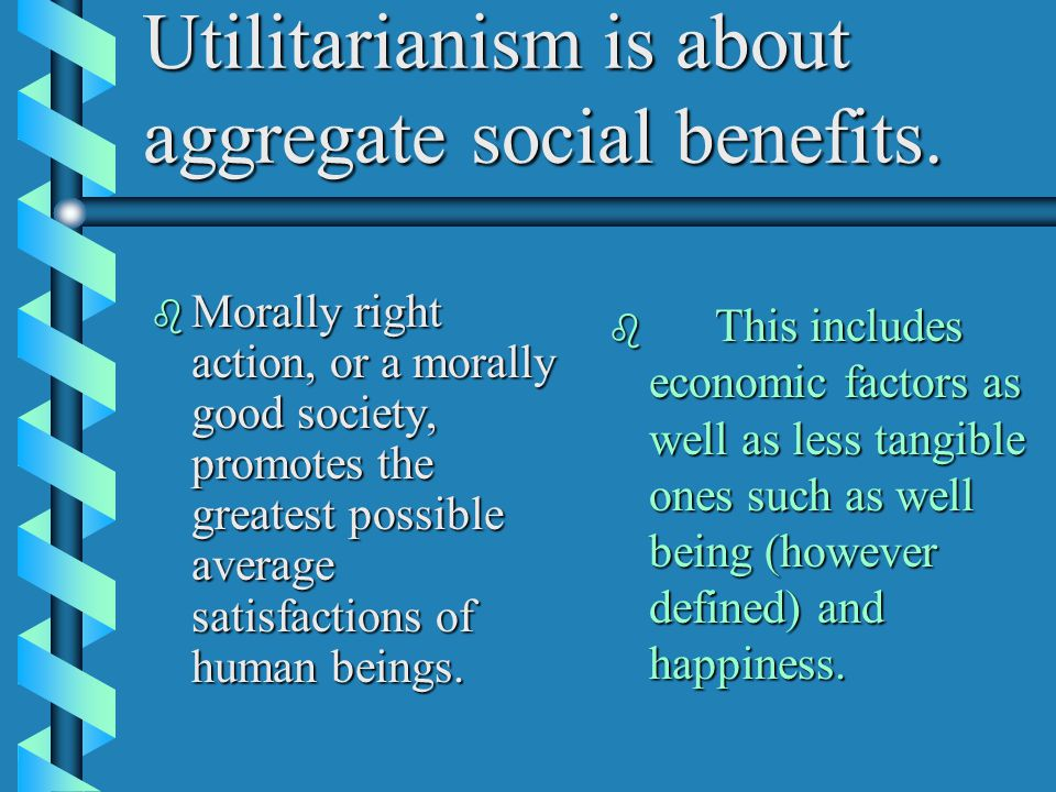Utilitarianism is about aggregate social benefits.