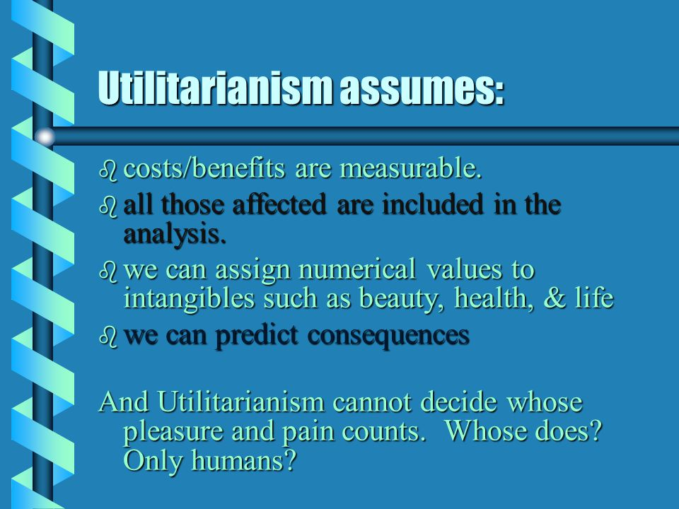 Utilitarianism assumes: b costs/benefits are measurable.