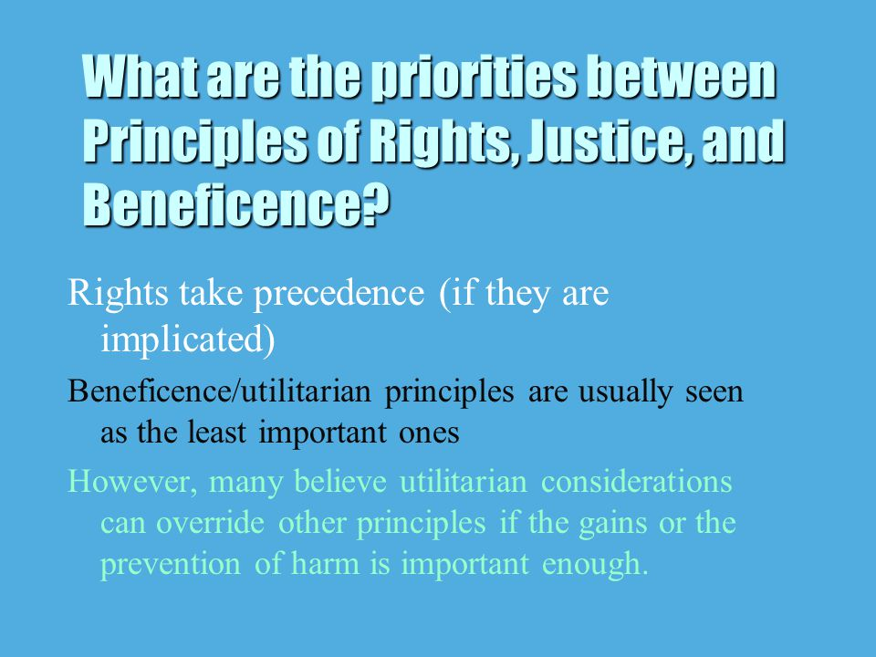 Rights take precedence (if they are implicated) Beneficence/utilitarian principles are usually seen as the least important ones However, many believe utilitarian considerations can override other principles if the gains or the prevention of harm is important enough.