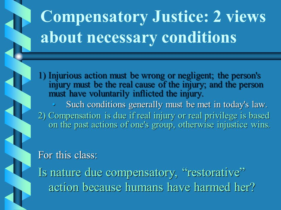 Compensatory Justice: 2 views about necessary conditions 1) Injurious action must be wrong or negligent; the person s injury must be the real cause of the injury; and the person must have voluntarily inflicted the injury.
