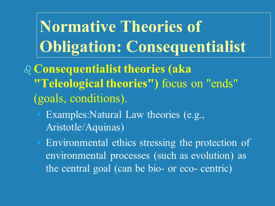 Normative Theories of Obligation: Consequentialist   Consequentialist theories (aka Teleological theories ) focus on ends (goals, conditions).