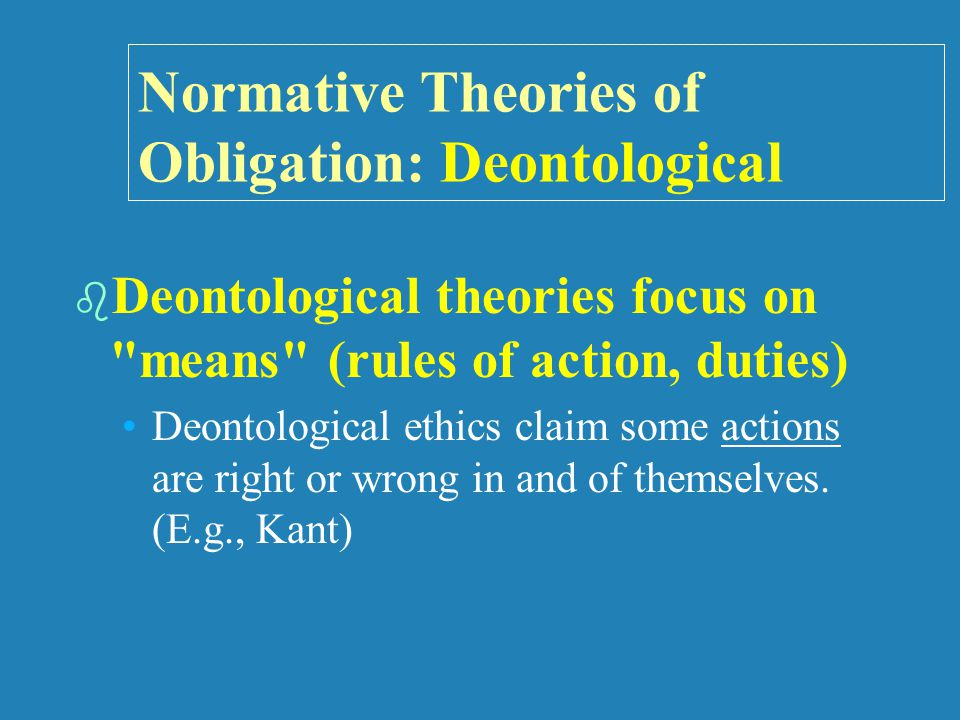 Normative Theories of Obligation: Deontological   Deontological theories focus on means (rules of action, duties) Deontological ethics claim some actions are right or wrong in and of themselves.