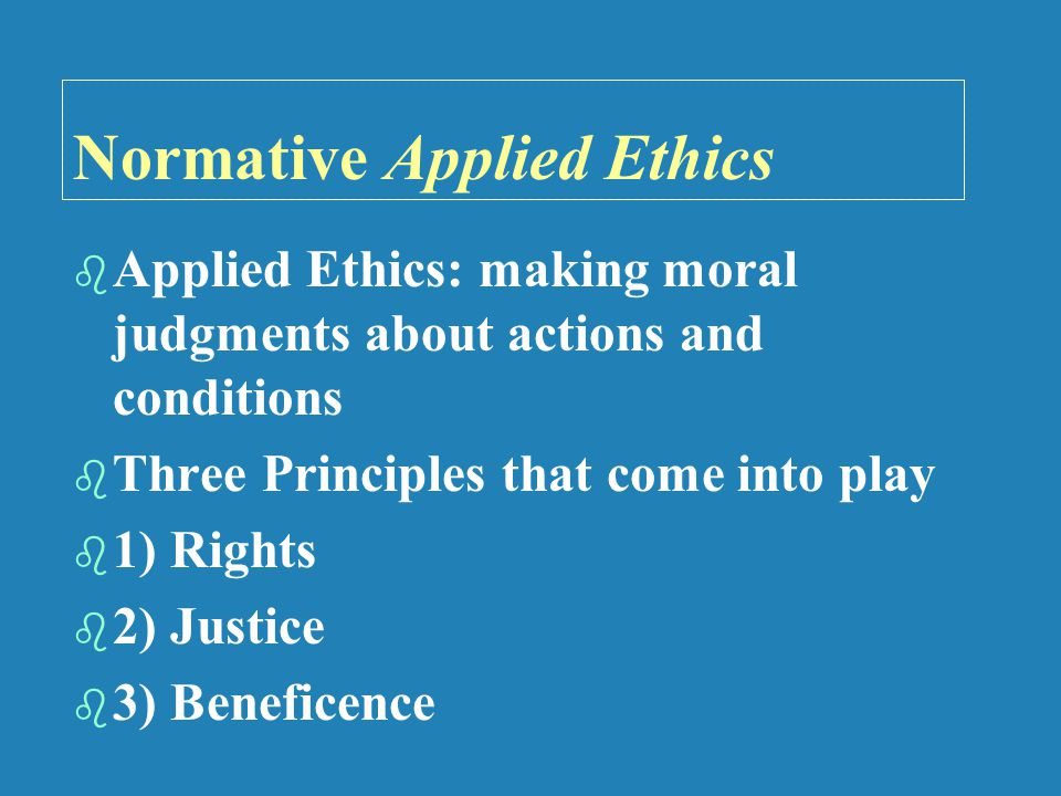 Normative Applied Ethics   Applied Ethics: making moral judgments about actions and conditions   Three Principles that come into play   1) Rights   2) Justice   3) Beneficence