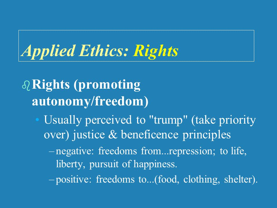 Applied Ethics: Rights   Rights (promoting autonomy/freedom) Usually perceived to trump (take priority over) justice & beneficence principles – –negative: freedoms from...repression; to life, liberty, pursuit of happiness.