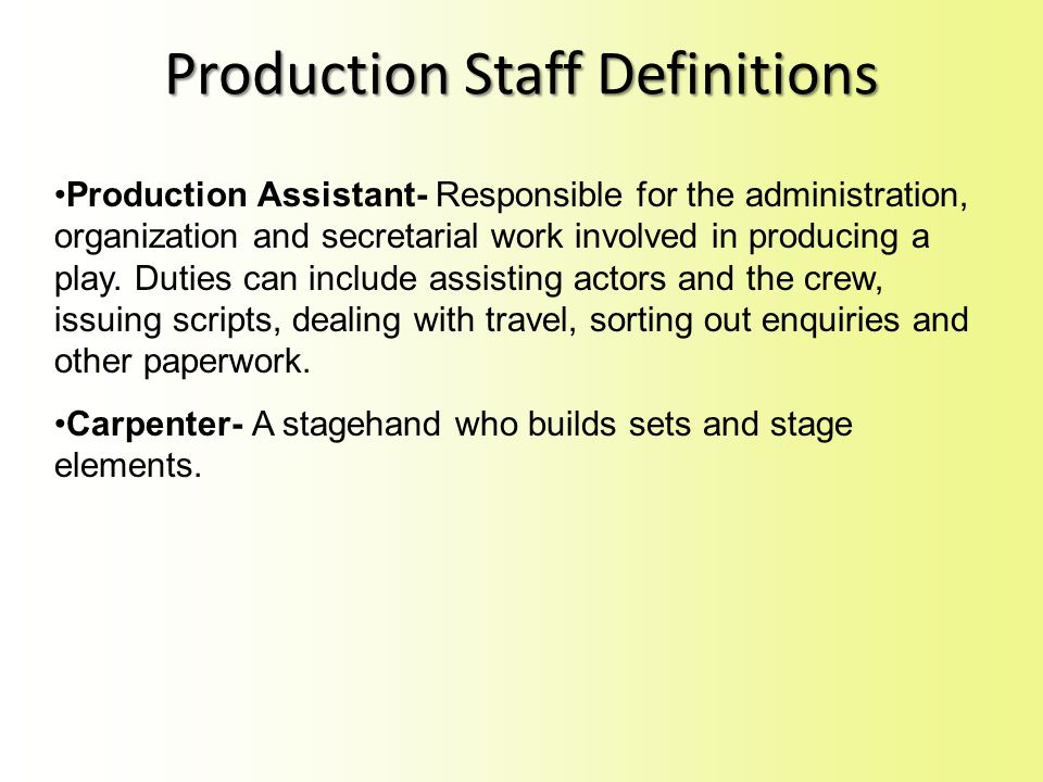 Production Assistant- Responsible for the administration, organization and secretarial work involved in producing a play.