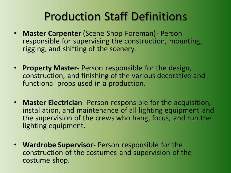 Production Staff Definitions Master Carpenter (Scene Shop Foreman)- Person responsible for supervising the construction, mounting, rigging, and shifting of the scenery.