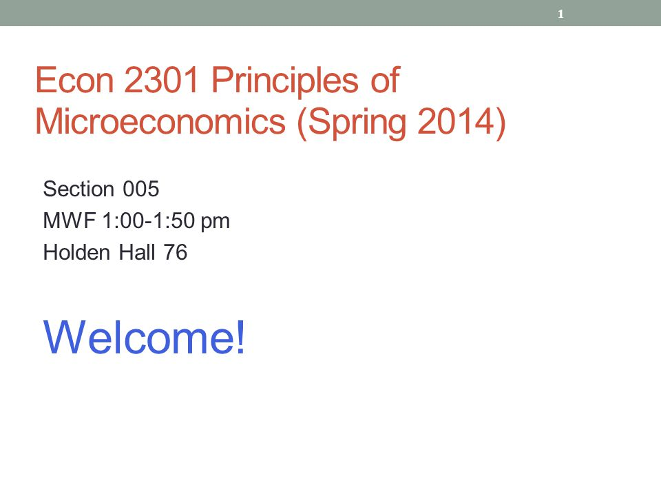 Econ 2301 Principles of Microeconomics (Spring 2014) Section 005 MWF 1:00-1:50 pm Holden Hall 76 Welcome.