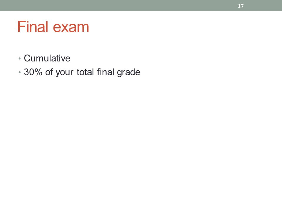 Final exam Cumulative 30% of your total final grade 17