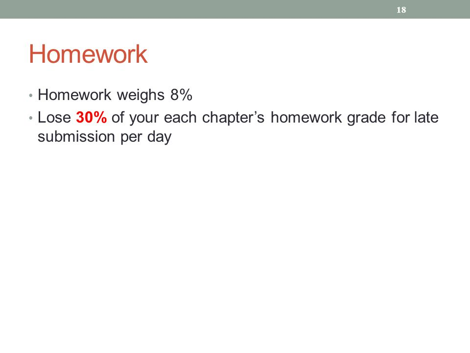 Homework Homework weighs 8% Lose 30% of your each chapter's homework grade for late submission per day 18