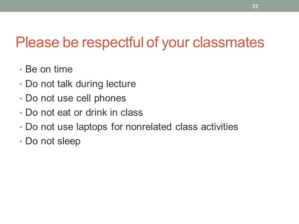 Please be respectful of your classmates Be on time Do not talk during lecture Do not use cell phones Do not eat or drink in class Do not use laptops for nonrelated class activities Do not sleep 22