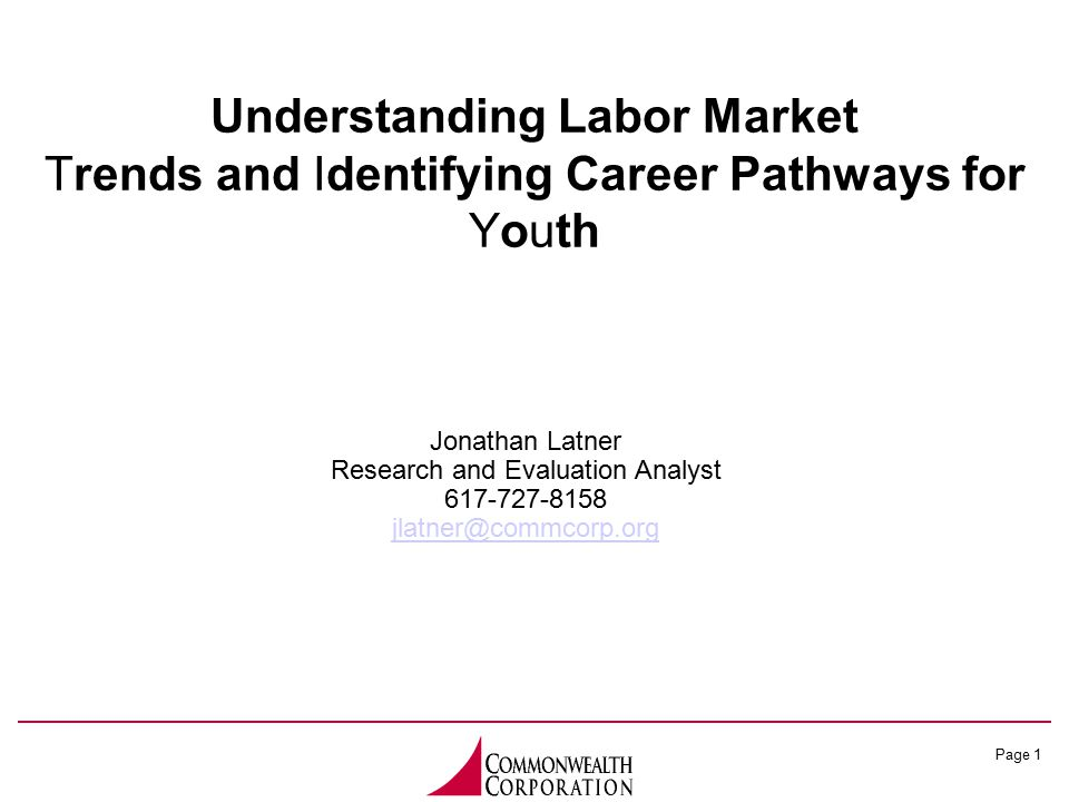 Page 1 Understanding Labor Market Trends and Identifying Career Pathways for Youth Jonathan Latner Research and Evaluation Analyst 617-727-8158 jlatner@commcorp.org