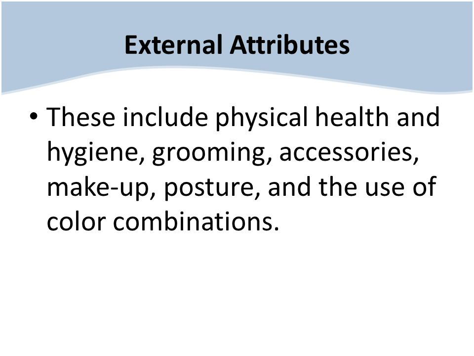 External Attributes These include physical health and hygiene, grooming, accessories, make-up, posture, and the use of color combinations.