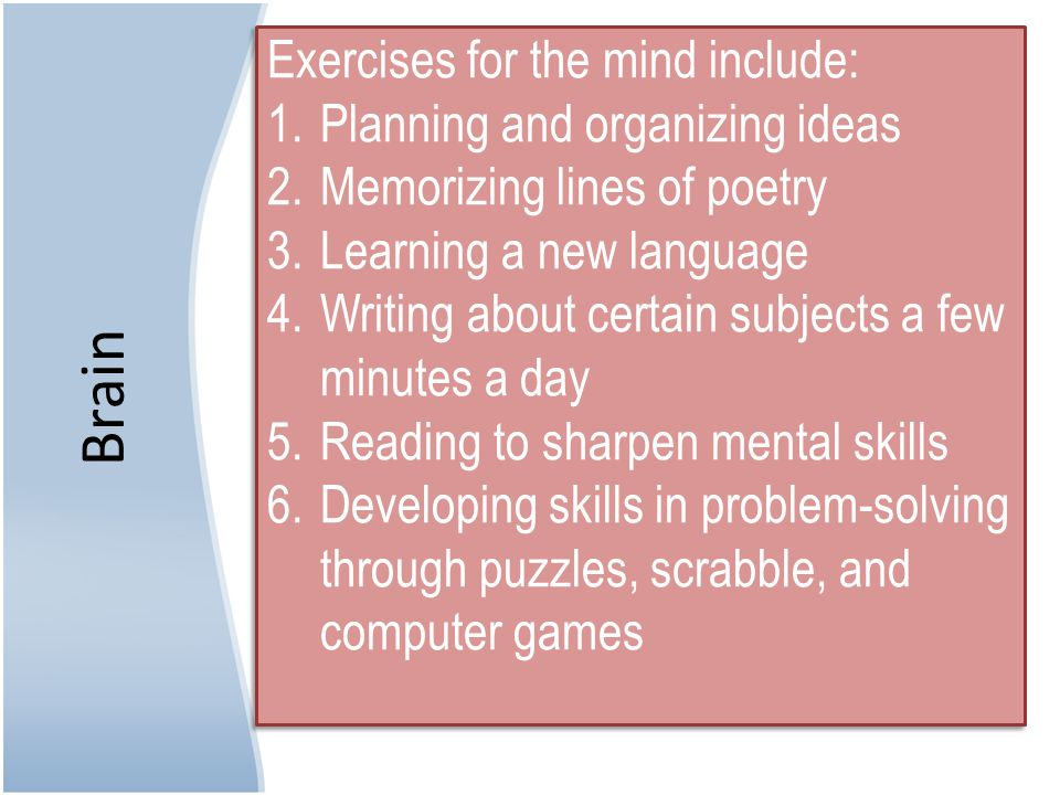 Brain Exercises for the mind include: 1.Planning and organizing ideas 2.Memorizing lines of poetry 3.Learning a new language 4.Writing about certain subjects a few minutes a day 5.Reading to sharpen mental skills 6.Developing skills in problem-solving through puzzles, scrabble, and computer games Exercises for the mind include: 1.Planning and organizing ideas 2.Memorizing lines of poetry 3.Learning a new language 4.Writing about certain subjects a few minutes a day 5.Reading to sharpen mental skills 6.Developing skills in problem-solving through puzzles, scrabble, and computer games