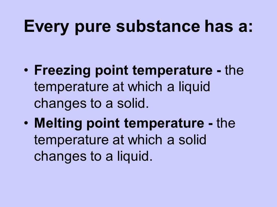 Every pure substance has a: Freezing point temperature - the temperature at which a liquid changes to a solid.