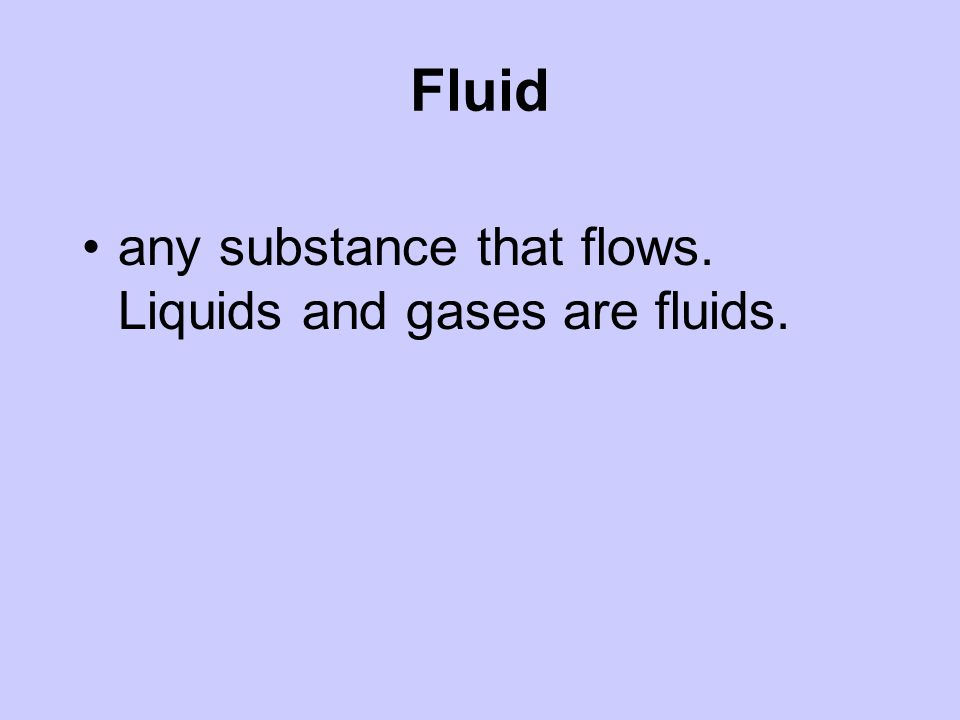 Fluid any substance that flows. Liquids and gases are fluids.