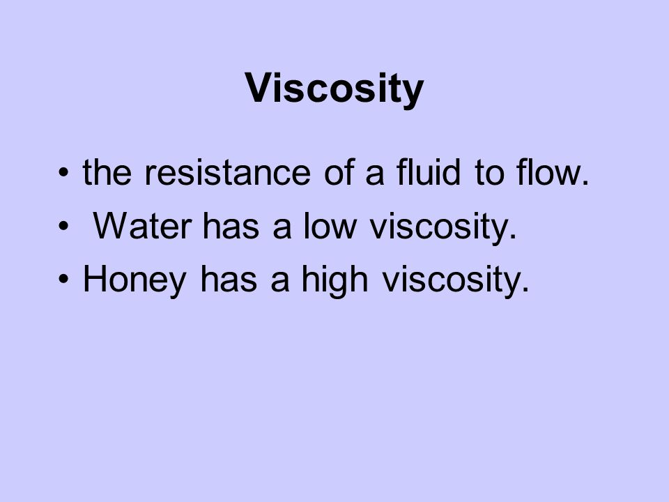 Viscosity the resistance of a fluid to flow. Water has a low viscosity. Honey has a high viscosity.