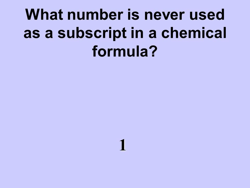 What number is never used as a subscript in a chemical formula? 1